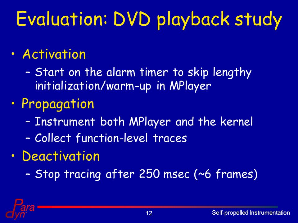 Self-propelled Instrumentation 12 Evaluation: DVD playback study Activation –Start on the alarm timer to skip lengthy initialization/warm-up in MPlayer Propagation –Instrument both MPlayer and the kernel –Collect function-level traces Deactivation –Stop tracing after 250 msec (~6 frames)