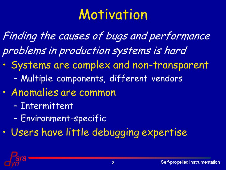 Self-propelled Instrumentation 2 Motivation Finding the causes of bugs and performance problems in production systems is hard Systems are complex and non-transparent –Multiple components, different vendors Anomalies are common –Intermittent –Environment-specific Users have little debugging expertise