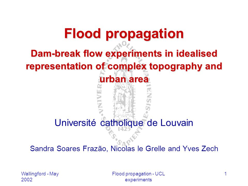 Wallingford - May 2002 Flood propagation - UCL experiments 2 Overview Work plan within Flood propagation themeWork plan within Flood propagation theme Numerical modelling Idealised dam-break flow experiments –In complex topographies –In urban area Perspectives