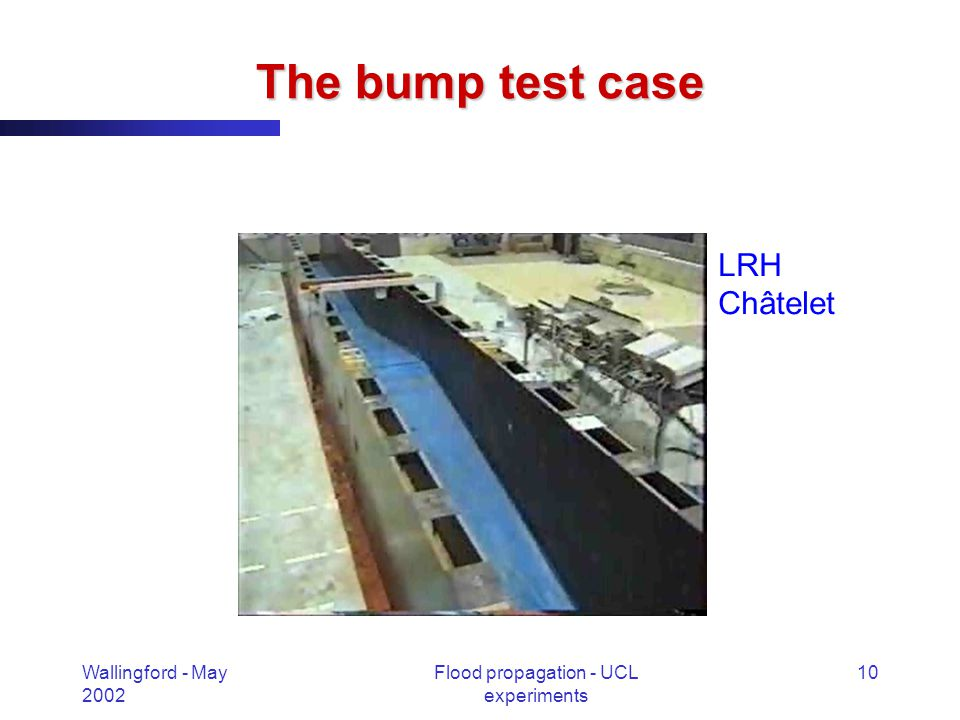 Wallingford - May 2002 Flood propagation - UCL experiments 10 The bump test case LRH Châtelet
