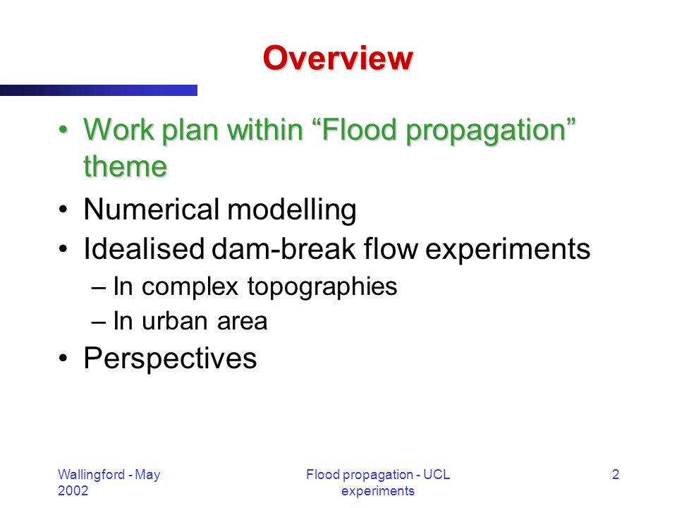 Wallingford - May 2002 Flood propagation - UCL experiments 2 Overview Work plan within Flood propagation themeWork plan within Flood propagation theme