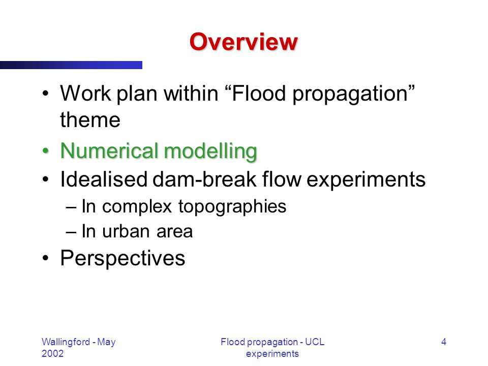 Wallingford - May 2002 Flood propagation - UCL experiments 15 Dam-break flow experiments Urban areas –Kind of complex topography Streets, buildings, houses Complex flow route –Dam-break wave impact against buildings –Important velocities Worsened rescue conditions