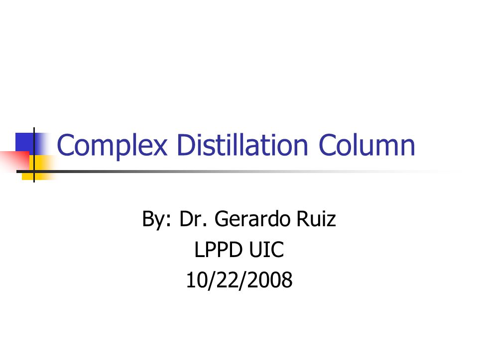 Complex Distillation Column By: Dr. Gerardo Ruiz LPPD UIC 10/22/2008