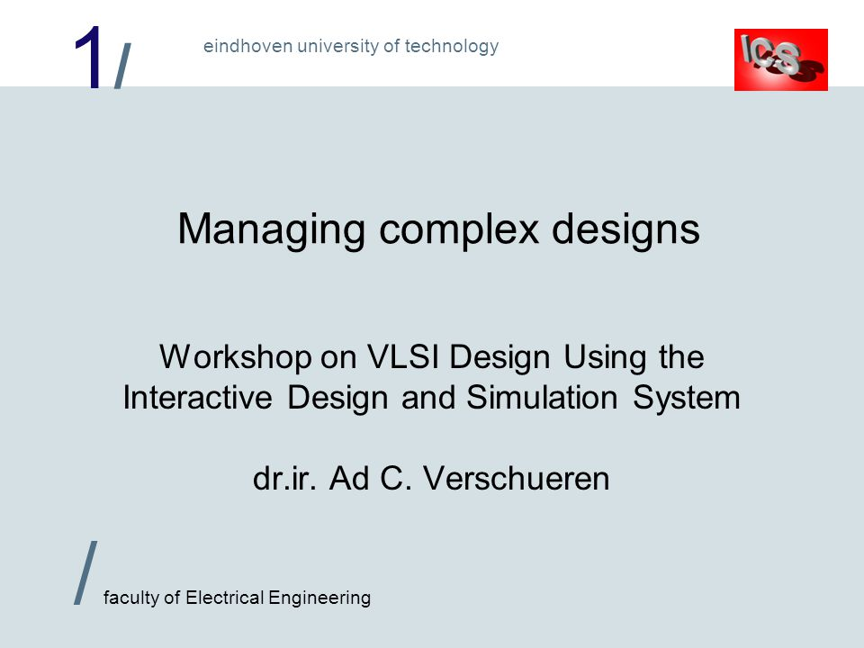 1/1/ / faculty of Electrical Engineering eindhoven university of technology Managing complex designs Workshop on VLSI Design Using the Interactive Design and Simulation System dr.ir.