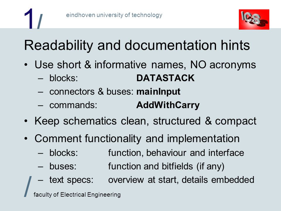 1/1/ / faculty of Electrical Engineering eindhoven university of technology Readability and documentation hints Use short & informative names, NO acronyms – blocks:DATASTACK – connectors & buses:mainInput – commands:AddWithCarry Keep schematics clean, structured & compact Comment functionality and implementation – blocks:function, behaviour and interface – buses:function and bitfields (if any) – text specs:overview at start, details embedded