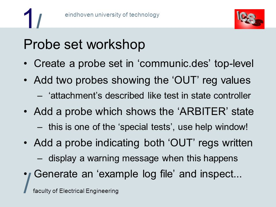 1/1/ / faculty of Electrical Engineering eindhoven university of technology Probe set workshop Create a probe set in communic.des top-level Add two probes showing the OUT reg values – attachments described like test in state controller Add a probe which shows the ARBITER state – this is one of the special tests, use help window.
