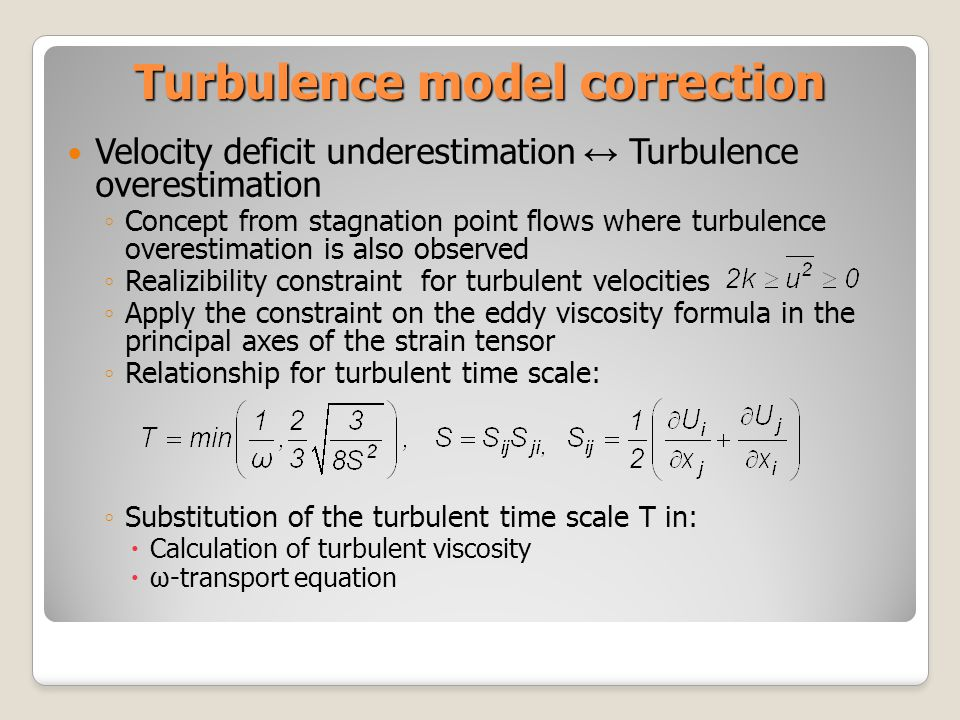 Turbulence model correction Velocity deficit underestimation Turbulence overestimation Concept from stagnation point flows where turbulence overestimation is also observed Realizibility constraint for turbulent velocities Apply the constraint on the eddy viscosity formula in the principal axes of the strain tensor Relationship for turbulent time scale: Substitution of the turbulent time scale T in: Calculation of turbulent viscosity ω-transport equation