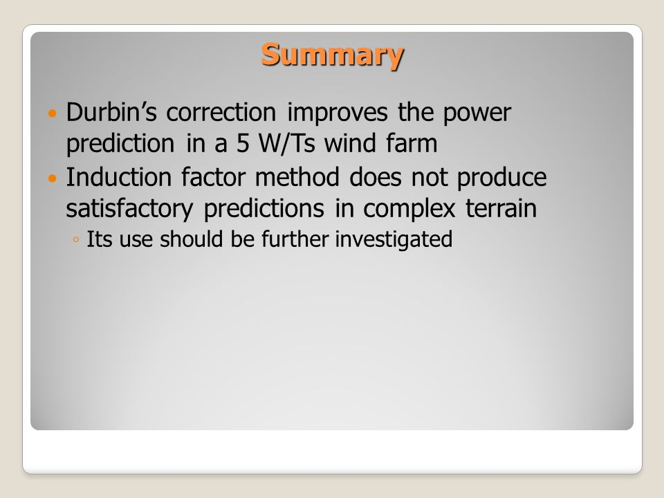 Summary Durbins correction improves the power prediction in a 5 W/Ts wind farm Induction factor method does not produce satisfactory predictions in complex terrain Its use should be further investigated