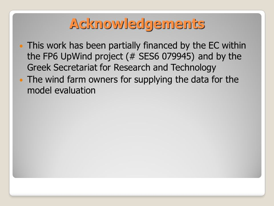 Acknowledgements This work has been partially financed by the EC within the FP6 UpWind project (# SES6 079945) and by the Greek Secretariat for Research and Technology The wind farm owners for supplying the data for the model evaluation