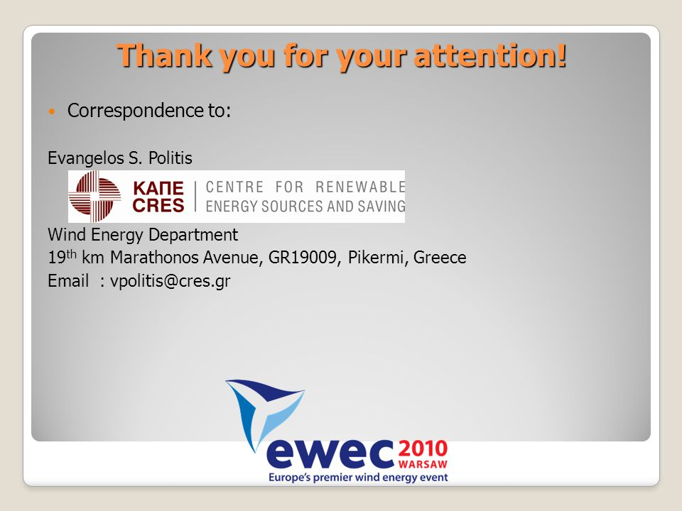 Thank you for your attention! Correspondence to: Evangelos S. Politis Wind Energy Department 19 th km Marathonos Avenue, GR19009, Pikermi, Greece Emai