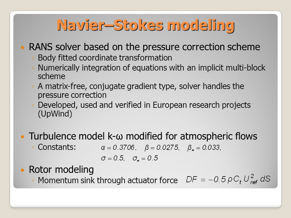 Navier–Stokes modeling RANS solver based on the pressure correction scheme Body fitted coordinate transformation Numerically integration of equations with an implicit multi-block scheme A matrix-free, conjugate gradient type, solver handles the pressure correction Developed, used and verified in European research projects (UpWind) Turbulence model k-ω modified for atmospheric flows Constants: Rotor modeling Momentum sink through actuator force
