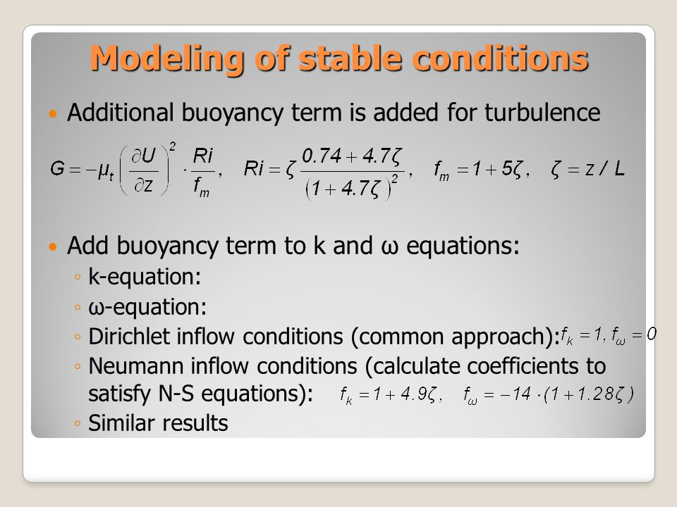 Modeling of stable conditions Additional buoyancy term is added for turbulence Add buoyancy term to k and ω equations: k-equation: ω-equation: Dirichlet inflow conditions (common approach): Neumann inflow conditions (calculate coefficients to satisfy N-S equations): Similar results