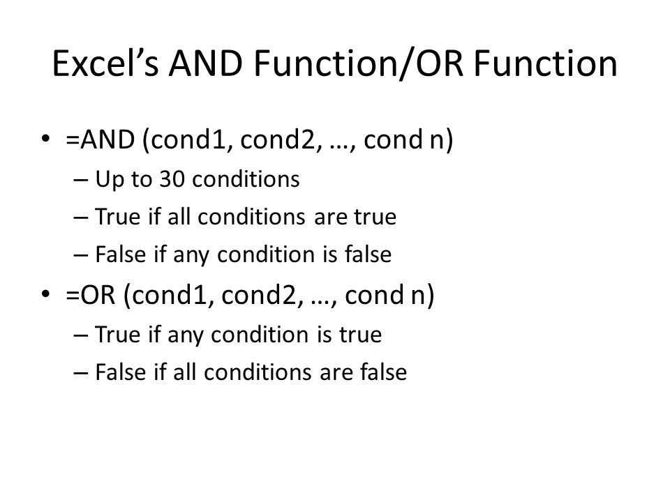 Excels AND Function/OR Function =AND (cond1, cond2, …, cond n) – Up to 30 conditions – True if all conditions are true – False if any condition is false =OR (cond1, cond2, …, cond n) – True if any condition is true – False if all conditions are false