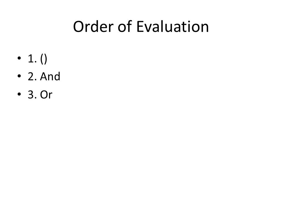 Order of Evaluation 1. () 2. And 3. Or