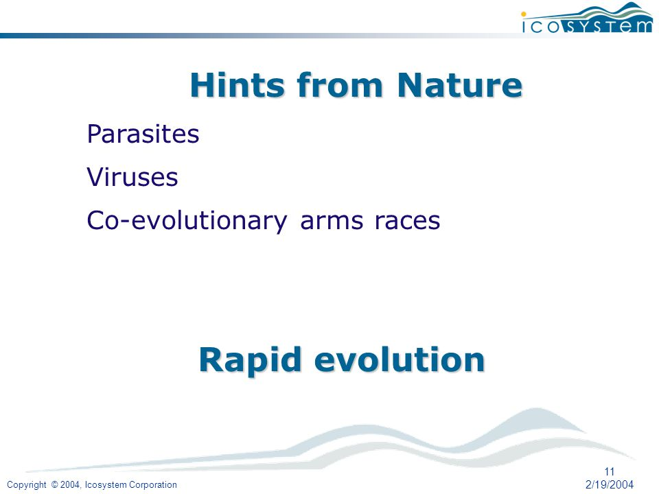 Copyright © 2004, Icosystem Corporation 11 2/19/2004 Hints from Nature Parasites Viruses Co-evolutionary arms races Rapid evolution