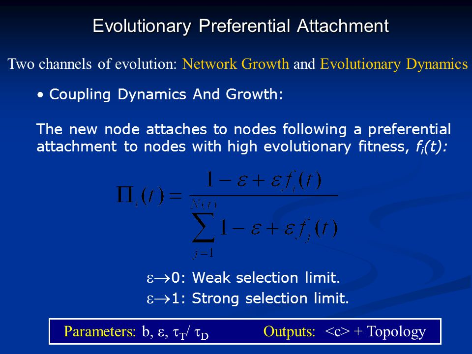 Evolutionary Preferential Attachment Coupling Dynamics And Growth: The new node attaches to nodes following a preferential attachment to nodes with high evolutionary fitness, f i (t): Two channels of evolution: Network Growth and Evolutionary Dynamics 0: Weak selection limit.