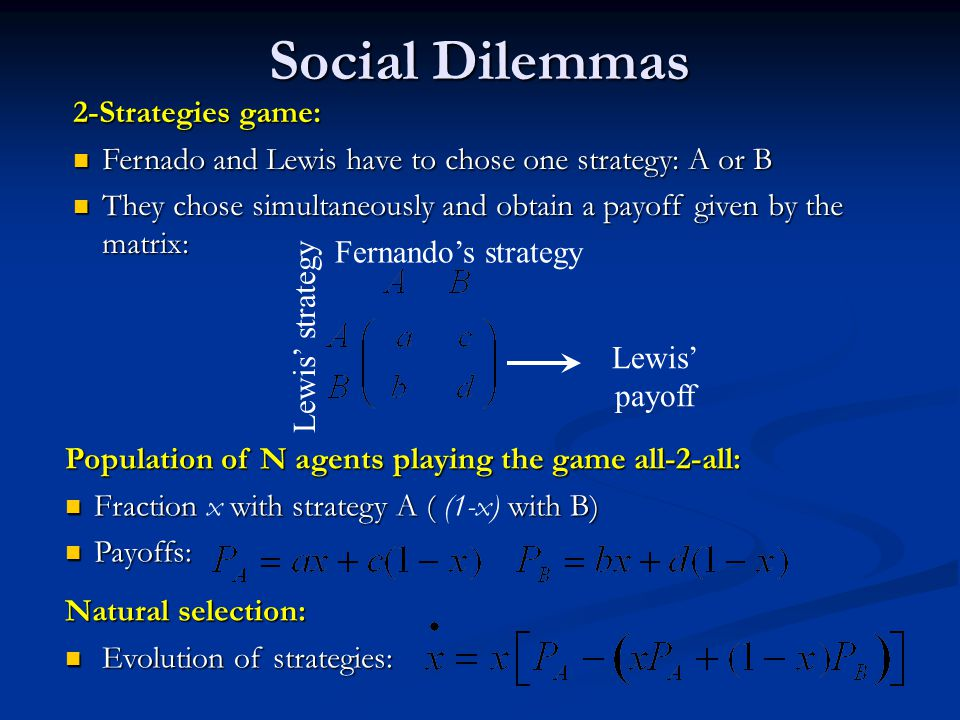 2-Strategies game: Fernado and Lewis have to chose one strategy: A or B Fernado and Lewis have to chose one strategy: A or B They chose simultaneously and obtain a payoff given by the matrix: They chose simultaneously and obtain a payoff given by the matrix: Fernandos strategy Lewis strategy Lewis payoff Social Dilemmas Population of N agents playing the game all-2-all: Fraction with strategy A ( with B) Fraction x with strategy A ( (1-x) with B) Payoffs: Payoffs: Natural selection: Evolution of strategies: Evolution of strategies: