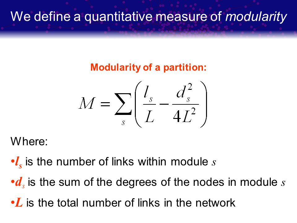 We define a quantitative measure of modularity Modularity of a partition: Where: l s is the number of links within module s d s is the sum of the degr
