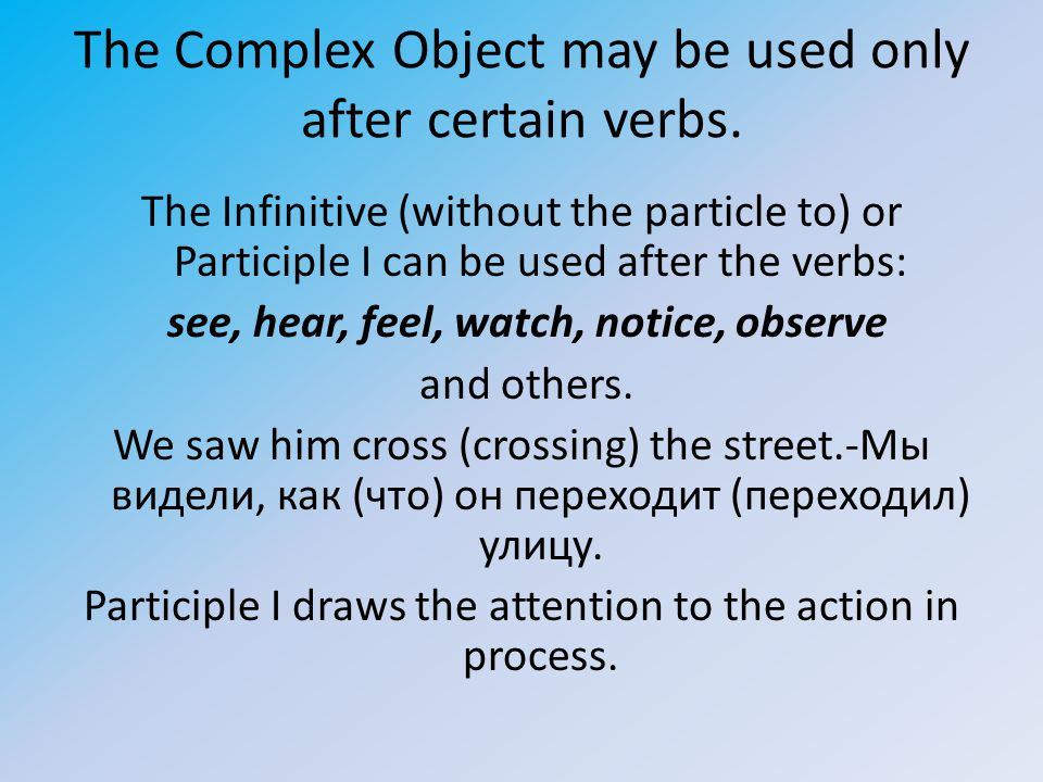 The Complex Object may be used only after certain verbs. The Infinitive (without the particle to) or Participle I can be used after the verbs: see, he