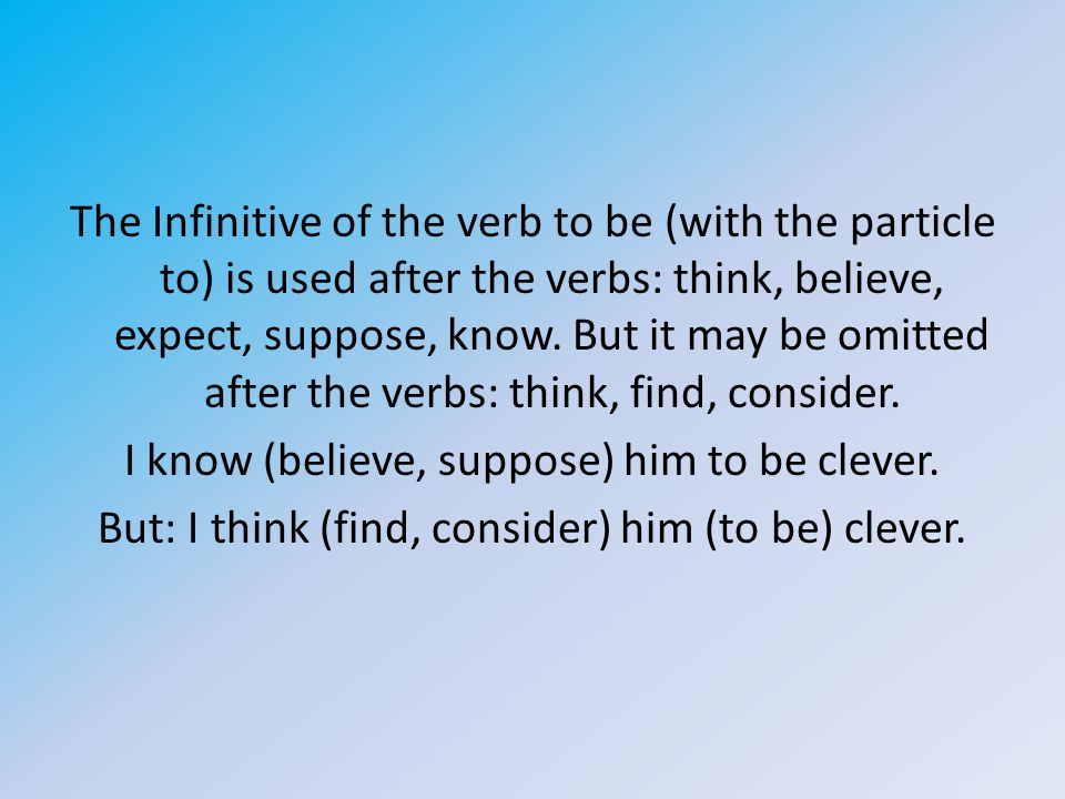 The Infinitive of the verb to be (with the particle to) is used after the verbs: think, believe, expect, suppose, know. But it may be omitted after th