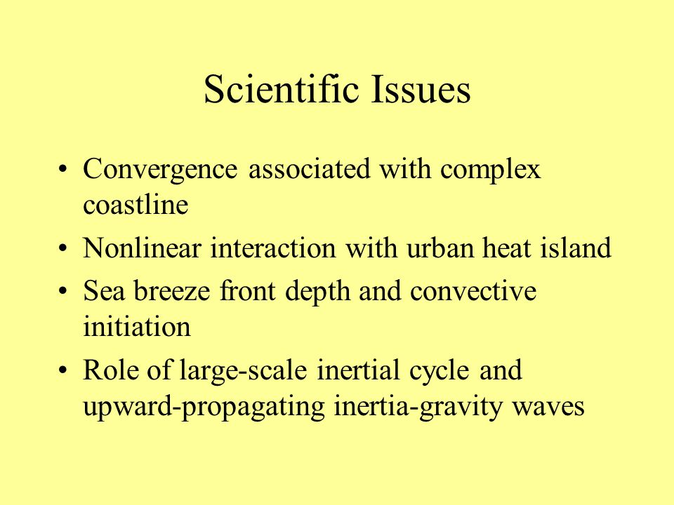 Scientific Issues Convergence associated with complex coastline Nonlinear interaction with urban heat island Sea breeze front depth and convective initiation Role of large-scale inertial cycle and upward-propagating inertia-gravity waves