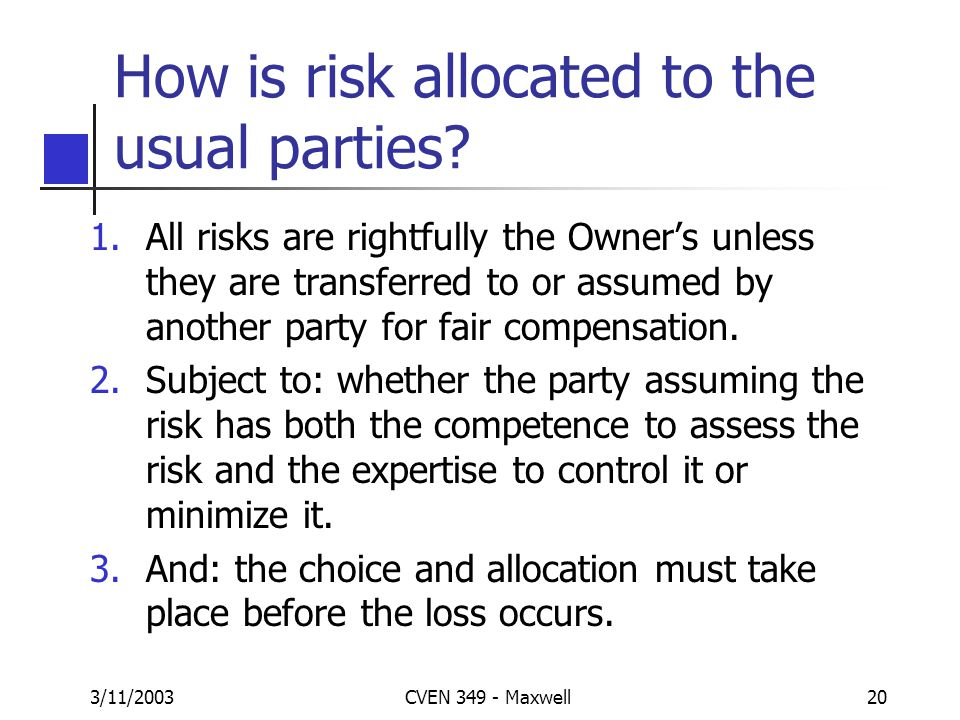 3/11/2003CVEN 349 - Maxwell19 What is Risk? Risk is the variation in the possible outcomes that exist … in a given situation. Types of risk: Construct