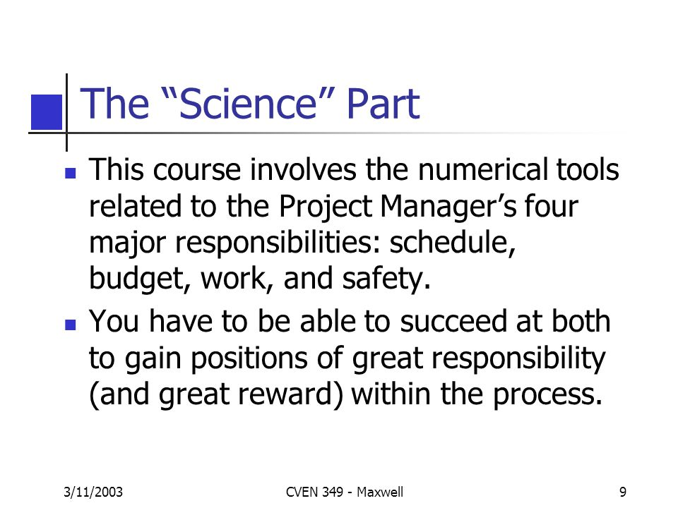 3/11/2003CVEN 349 - Maxwell9 The Science Part This course involves the numerical tools related to the Project Managers four major responsibilities: schedule, budget, work, and safety.
