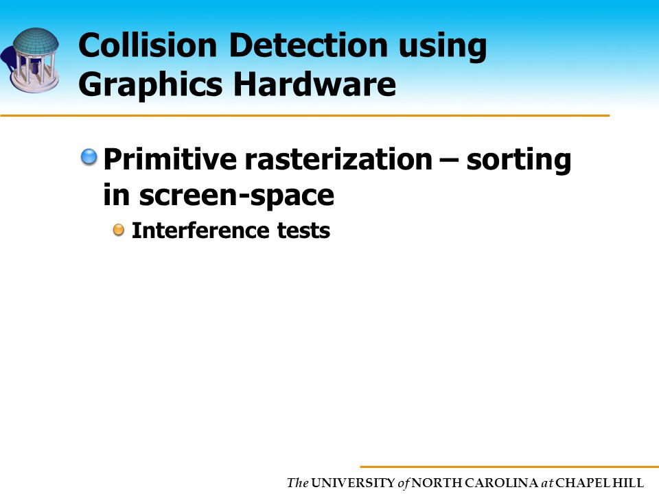 The UNIVERSITY of NORTH CAROLINA at CHAPEL HILL Collision Detection using Graphics Hardware Primitive rasterization – sorting in screen-space Interference tests
