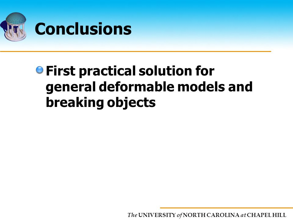 The UNIVERSITY of NORTH CAROLINA at CHAPEL HILL Conclusions First practical solution for general deformable models and breaking objects