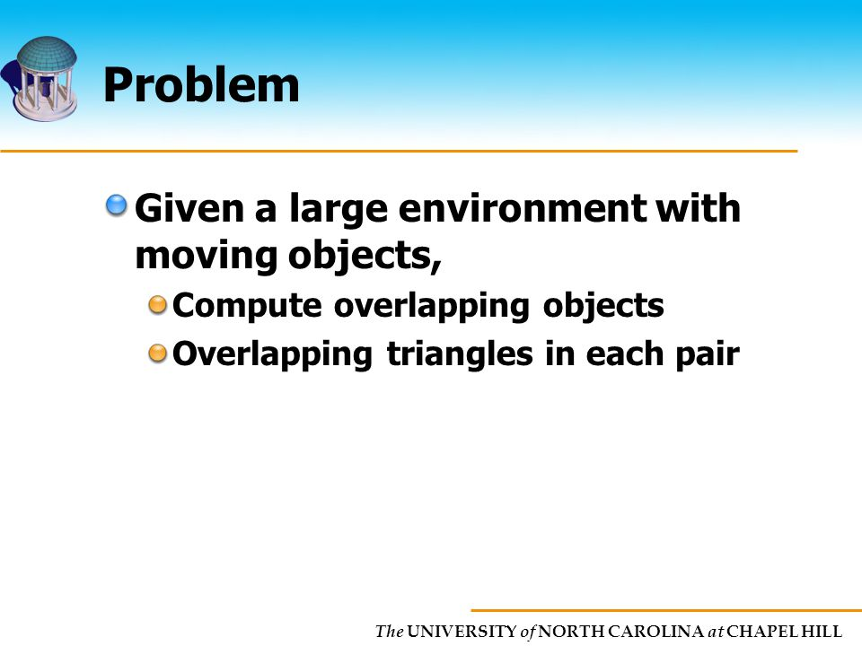 The UNIVERSITY of NORTH CAROLINA at CHAPEL HILL Problem Given a large environment with moving objects, Compute overlapping objects Overlapping triangles in each pair