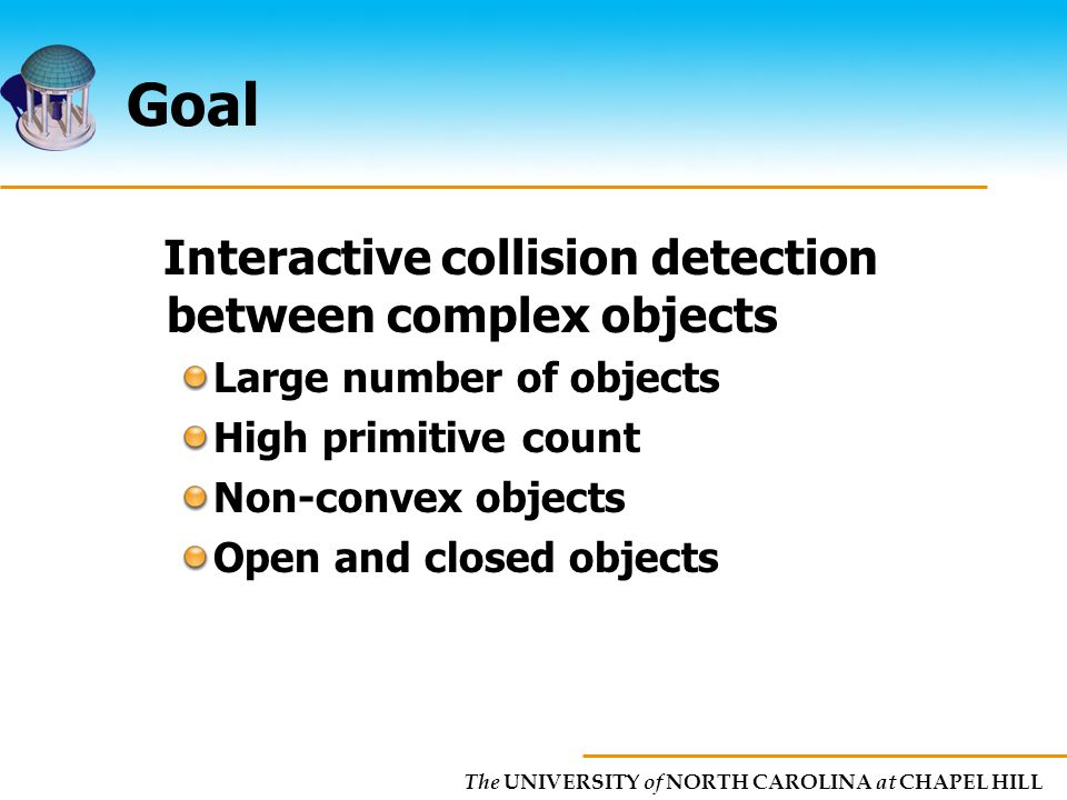 The UNIVERSITY of NORTH CAROLINA at CHAPEL HILL Goal Interactive collision detection between complex objects Large number of objects High primitive count Non-convex objects Open and closed objects