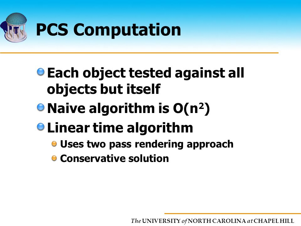 The UNIVERSITY of NORTH CAROLINA at CHAPEL HILL PCS Computation Each object tested against all objects but itself Naive algorithm is O(n 2 ) Linear time algorithm Uses two pass rendering approach Conservative solution