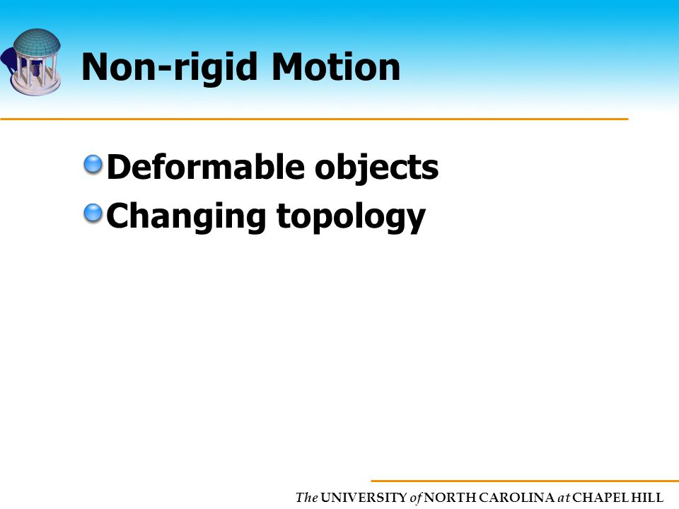 The UNIVERSITY of NORTH CAROLINA at CHAPEL HILL Non-rigid Motion Deformable objects Changing topology