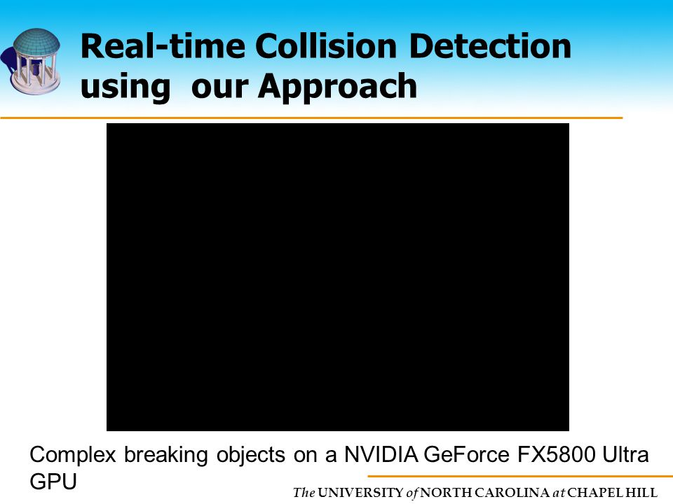 The UNIVERSITY of NORTH CAROLINA at CHAPEL HILL Real-time Collision Detection using our Approach Complex breaking objects on a NVIDIA GeForce FX5800 Ultra GPU