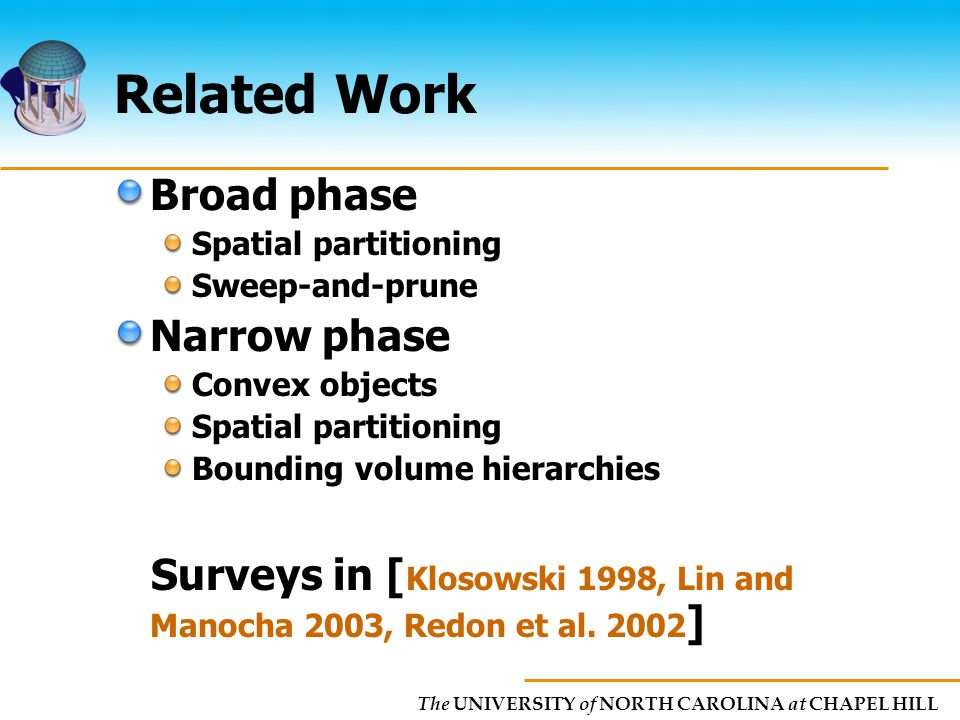 The UNIVERSITY of NORTH CAROLINA at CHAPEL HILL Related Work Broad phase Spatial partitioning Sweep-and-prune Narrow phase Convex objects Spatial partitioning Bounding volume hierarchies Surveys in [ Klosowski 1998, Lin and Manocha 2003, Redon et al.