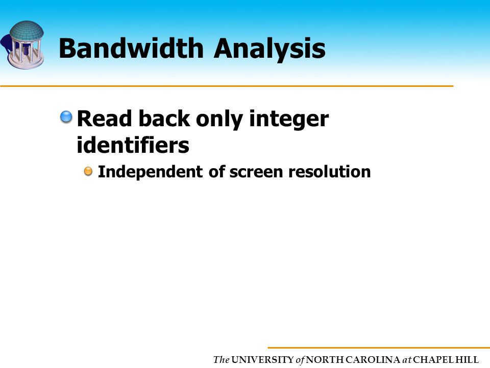 The UNIVERSITY of NORTH CAROLINA at CHAPEL HILL Bandwidth Analysis Read back only integer identifiers Independent of screen resolution