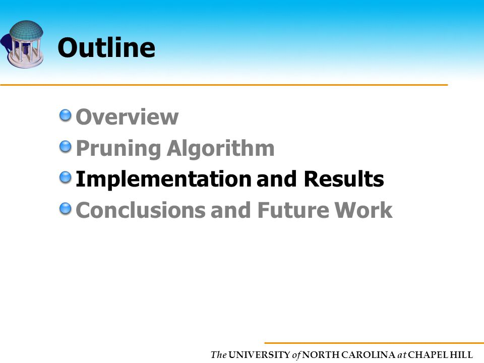 The UNIVERSITY of NORTH CAROLINA at CHAPEL HILL Outline Overview Pruning Algorithm Implementation and Results Conclusions and Future Work