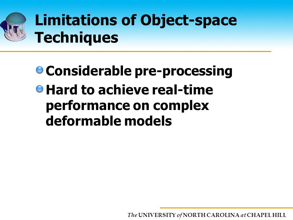The UNIVERSITY of NORTH CAROLINA at CHAPEL HILL Limitations of Object-space Techniques Considerable pre-processing Hard to achieve real-time performance on complex deformable models