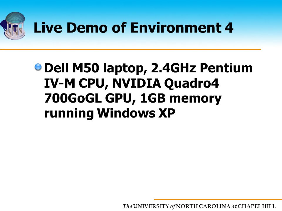 The UNIVERSITY of NORTH CAROLINA at CHAPEL HILL Live Demo of Environment 4 Dell M50 laptop, 2.4GHz Pentium IV-M CPU, NVIDIA Quadro4 700GoGL GPU, 1GB memory running Windows XP