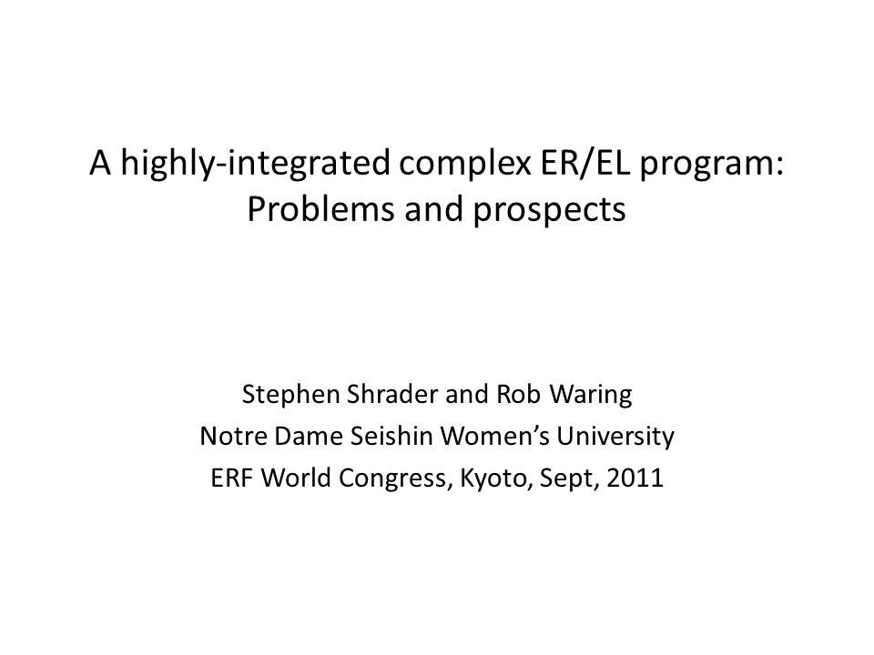 A highly-integrated complex ER/EL program: Problems and prospects Stephen Shrader and Rob Waring Notre Dame Seishin Womens University ERF World Congress, Kyoto, Sept, 2011
