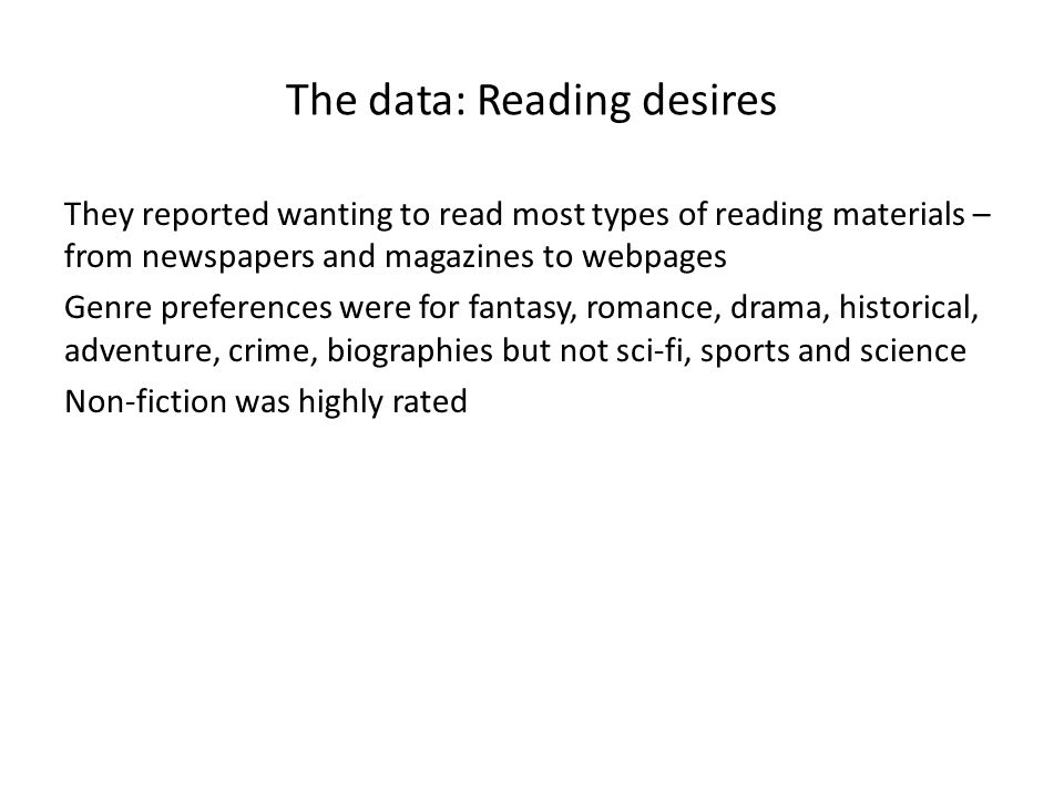 The data: Reading desires They reported wanting to read most types of reading materials – from newspapers and magazines to webpages Genre preferences were for fantasy, romance, drama, historical, adventure, crime, biographies but not sci-fi, sports and science Non-fiction was highly rated