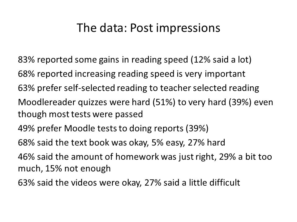 The data: Post impressions 83% reported some gains in reading speed (12% said a lot) 68% reported increasing reading speed is very important 63% prefer self-selected reading to teacher selected reading Moodlereader quizzes were hard (51%) to very hard (39%) even though most tests were passed 49% prefer Moodle tests to doing reports (39%) 68% said the text book was okay, 5% easy, 27% hard 46% said the amount of homework was just right, 29% a bit too much, 15% not enough 63% said the videos were okay, 27% said a little difficult