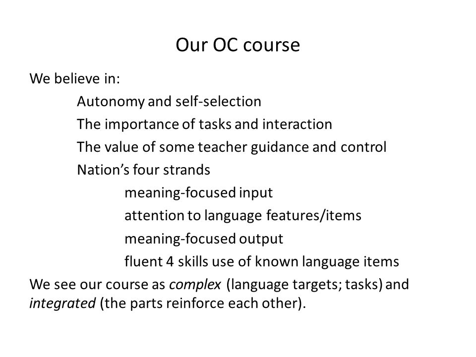 Our OC course We believe in: Autonomy and self-selection The importance of tasks and interaction The value of some teacher guidance and control Nations four strands meaning-focused input attention to language features/items meaning-focused output fluent 4 skills use of known language items We see our course as complex (language targets; tasks) and integrated (the parts reinforce each other).