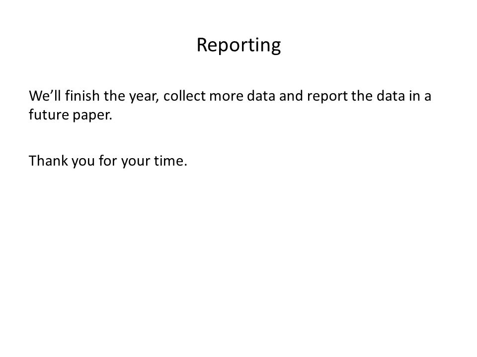 Reporting Well finish the year, collect more data and report the data in a future paper.