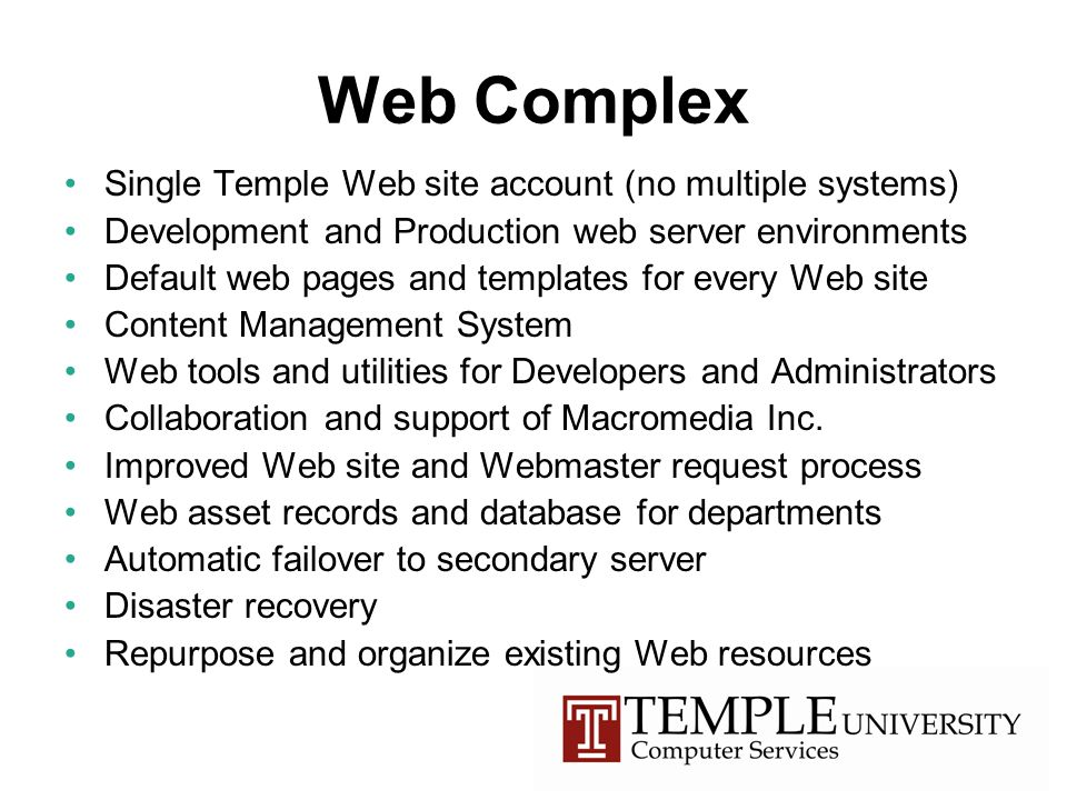 Web Complex Single Temple Web site account (no multiple systems) Development and Production web server environments Default web pages and templates for every Web site Content Management System Web tools and utilities for Developers and Administrators Collaboration and support of Macromedia Inc.