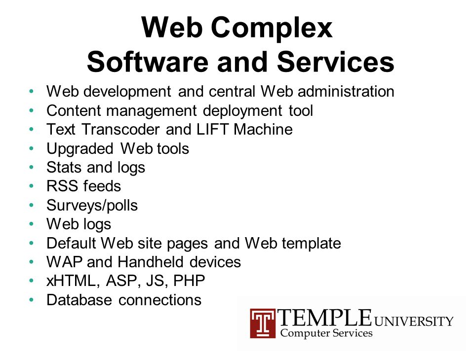 Web Complex Software and Services Web development and central Web administration Content management deployment tool Text Transcoder and LIFT Machine Upgraded Web tools Stats and logs RSS feeds Surveys/polls Web logs Default Web site pages and Web template WAP and Handheld devices xHTML, ASP, JS, PHP Database connections