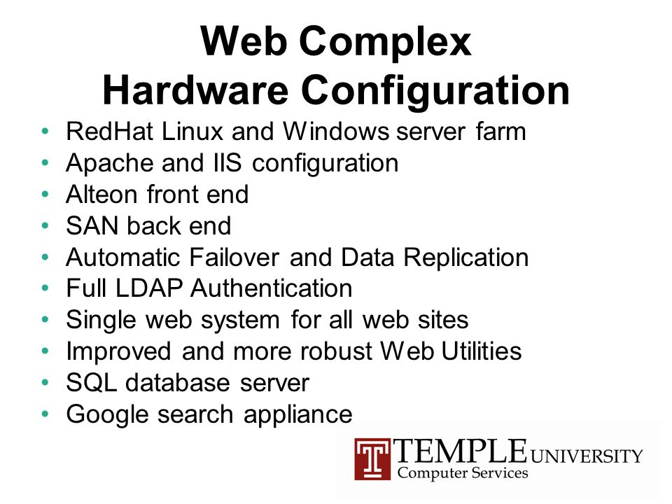 Web Complex Hardware Configuration RedHat Linux and Windows server farm Apache and IIS configuration Alteon front end SAN back end Automatic Failover and Data Replication Full LDAP Authentication Single web system for all web sites Improved and more robust Web Utilities SQL database server Google search appliance