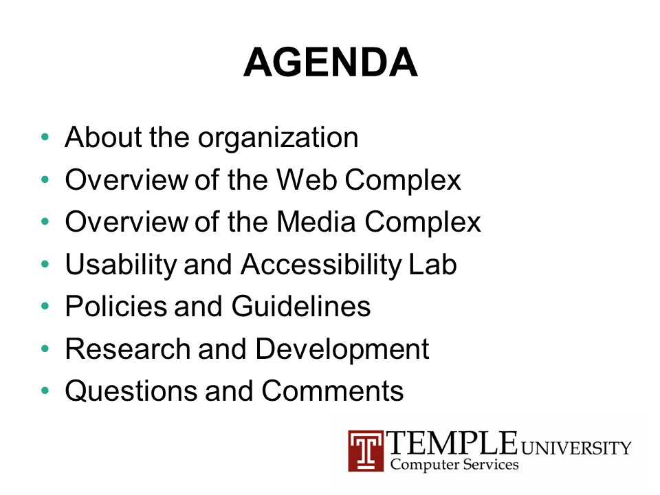 AGENDA About the organization Overview of the Web Complex Overview of the Media Complex Usability and Accessibility Lab Policies and Guidelines Research and Development Questions and Comments