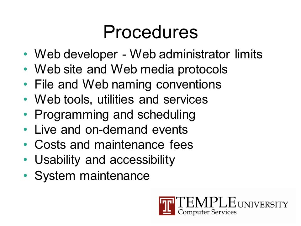 Procedures Web developer - Web administrator limits Web site and Web media protocols File and Web naming conventions Web tools, utilities and services Programming and scheduling Live and on-demand events Costs and maintenance fees Usability and accessibility System maintenance