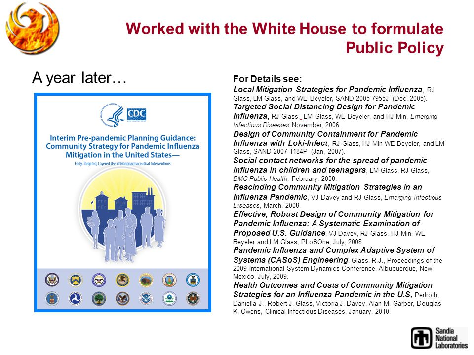 Worked with the White House to formulate Public Policy A year later… For Details see: Local Mitigation Strategies for Pandemic Influenza, RJ Glass, LM Glass, and WE Beyeler, SAND J (Dec, 2005).